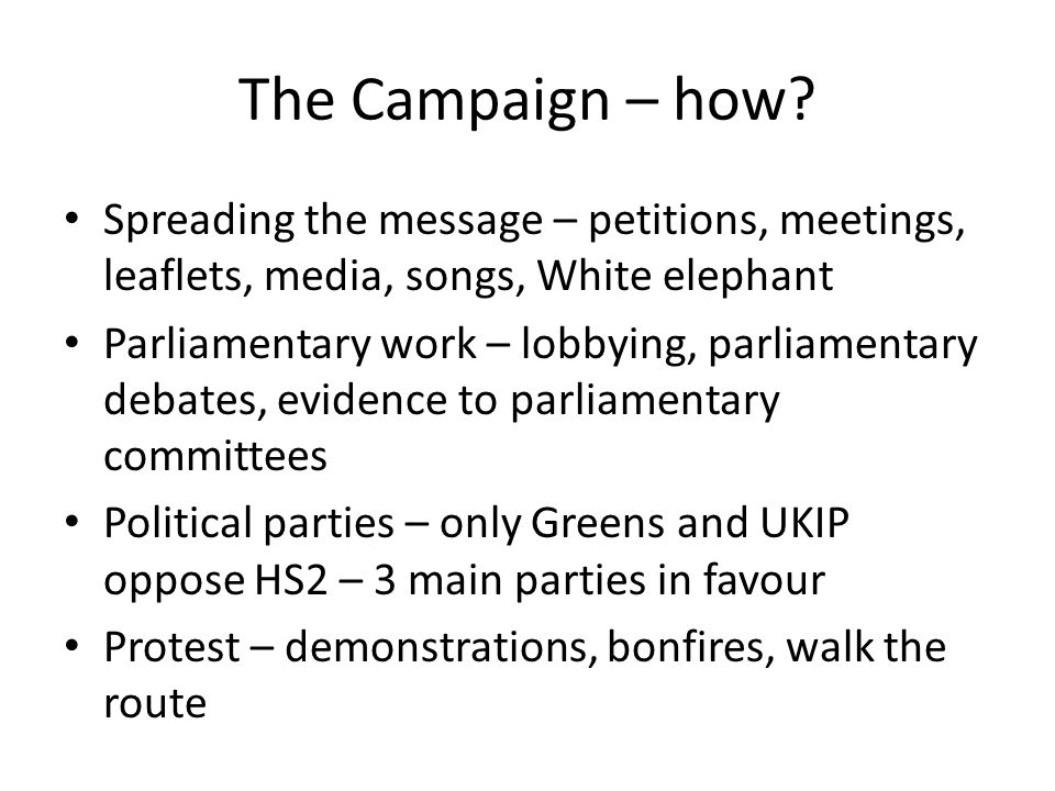 The Campaign – how? Spreading the message – petitions, meetings, leaflets, media, songs, White elephant Parliamentary work – lobbying, parliamentary d