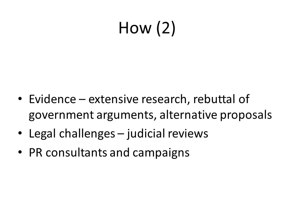 How (2) Evidence – extensive research, rebuttal of government arguments, alternative proposals Legal challenges – judicial reviews PR consultants and