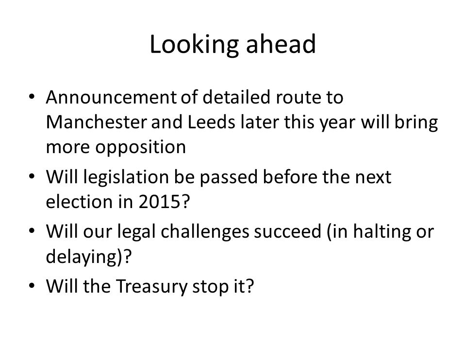 Looking ahead Announcement of detailed route to Manchester and Leeds later this year will bring more opposition Will legislation be passed before the next election in 2015.