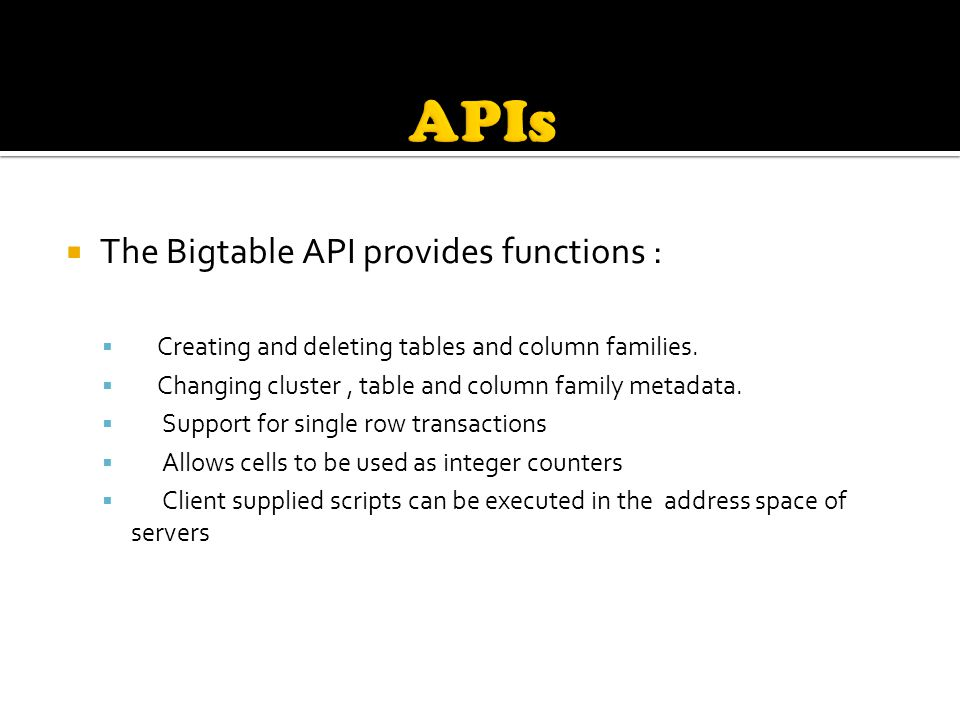  The Bigtable API provides functions :  Creating and deleting tables and column families.