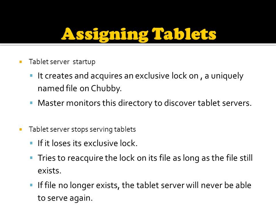  Tablet server startup  It creates and acquires an exclusive lock on, a uniquely named file on Chubby.