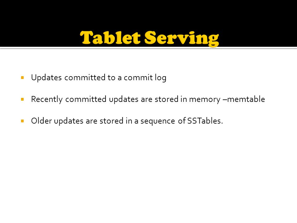  Updates committed to a commit log  Recently committed updates are stored in memory –memtable  Older updates are stored in a sequence of SSTables.