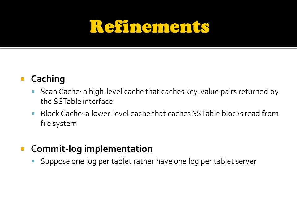  Caching  Scan Cache: a high-level cache that caches key-value pairs returned by the SSTable interface  Block Cache: a lower-level cache that caches SSTable blocks read from file system  Commit-log implementation  Suppose one log per tablet rather have one log per tablet server