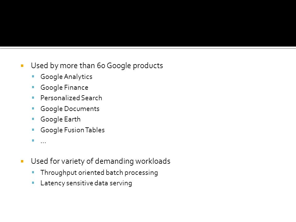  Used by more than 60 Google products  Google Analytics  Google Finance  Personalized Search  Google Documents  Google Earth  Google Fusion Tables  …  Used for variety of demanding workloads  Throughput oriented batch processing  Latency sensitive data serving