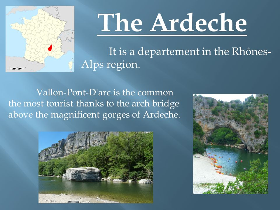The Ardeche It is a departement in the Rhônes- Alps region.