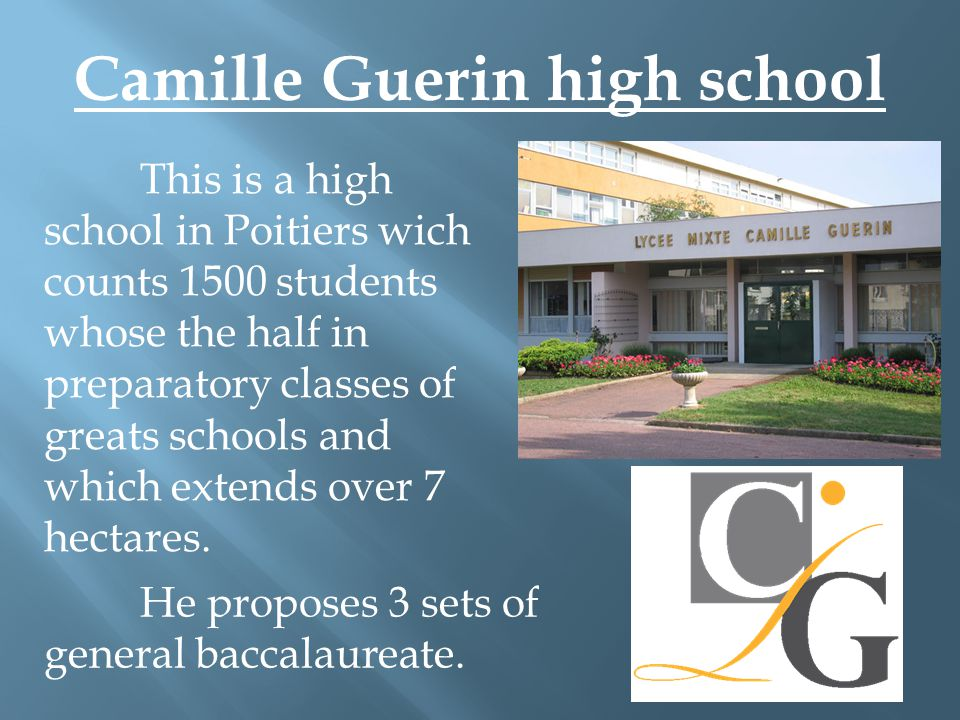 Camille Guerin high school This is a high school in Poitiers wich counts 1500 students whose the half in preparatory classes of greats schools and which extends over 7 hectares.