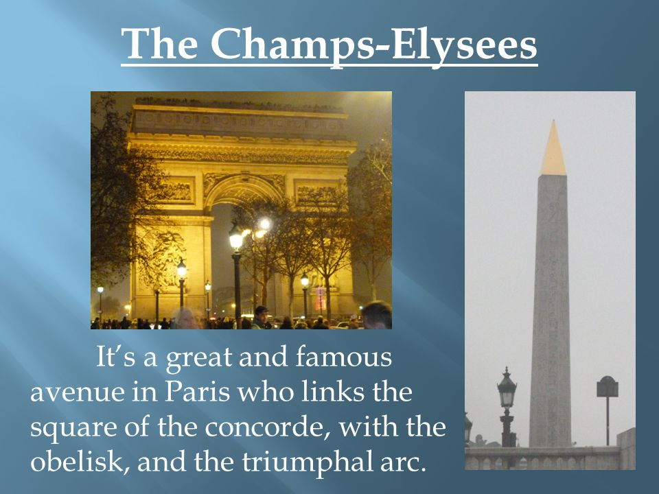 The Champs-Elysees It's a great and famous avenue in Paris who links the square of the concorde, with the obelisk, and the triumphal arc.