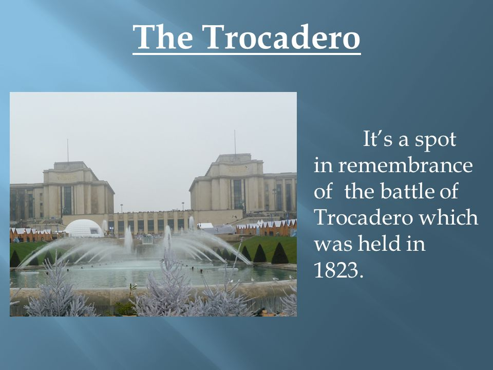 The Trocadero It's a spot in remembrance of the battle of Trocadero which was held in 1823.