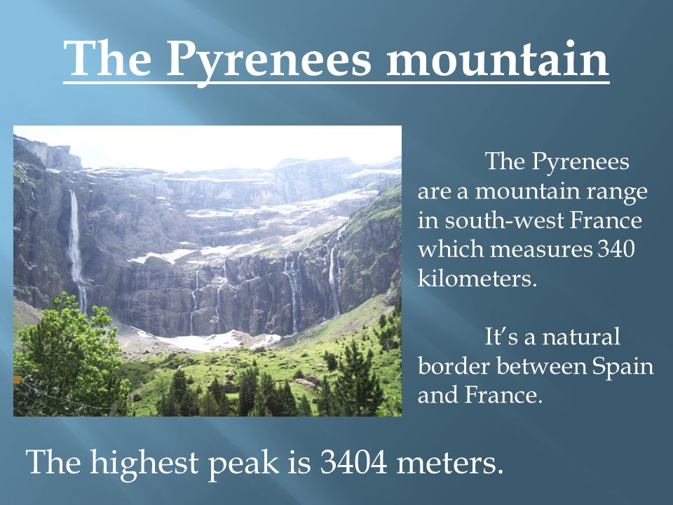 The Pyrenees mountain The Pyrenees are a mountain range in south-west France which measures 340 kilometers.