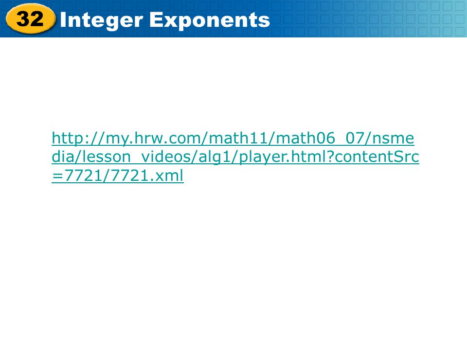 32 Integer Exponents http://my.hrw.com/math11/math06_07/nsme dia/lesson_videos/alg1/player.html?contentSrc =7721/7721.xml