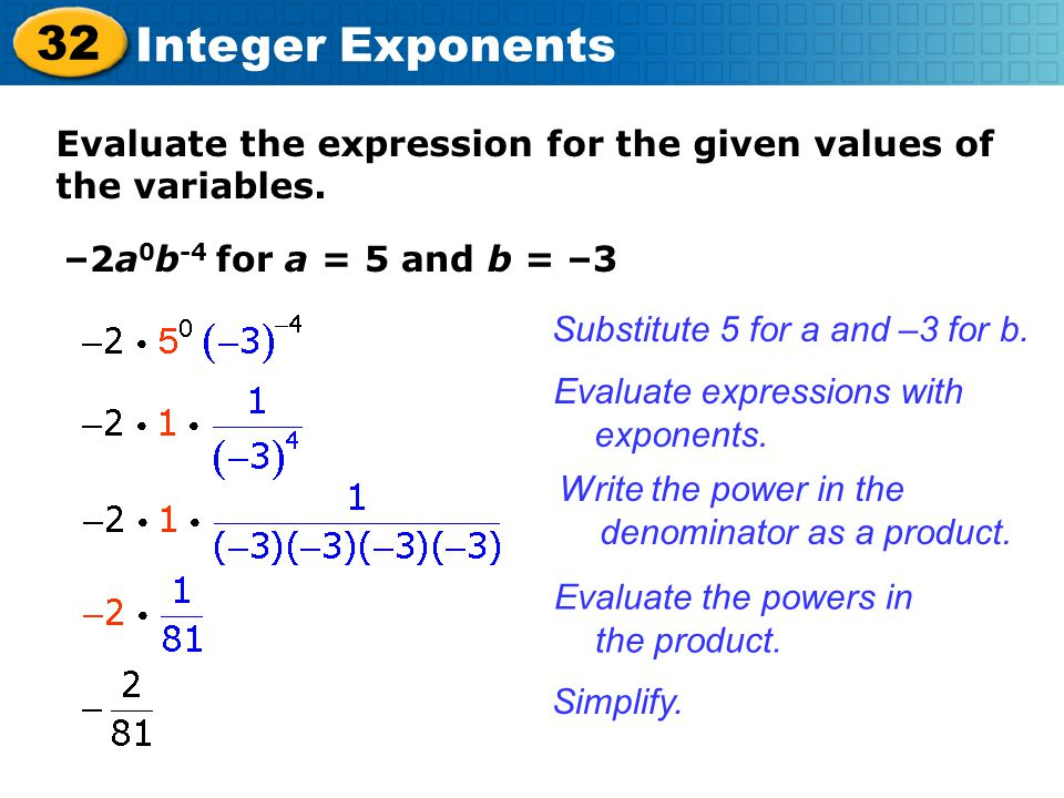 32 Integer Exponents Evaluate the expression for the given values of the variables. –2a 0 b -4 for a = 5 and b = –3 Substitute 5 for a and –3 for b. E