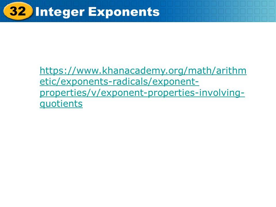32 Integer Exponents https://www.khanacademy.org/math/arithm etic/exponents-radicals/exponent- properties/v/exponent-properties-involving- quotients