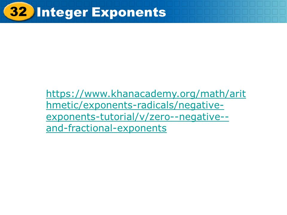 32 Integer Exponents https://www.khanacademy.org/math/arit hmetic/exponents-radicals/negative- exponents-tutorial/v/zero--negative-- and-fractional-ex