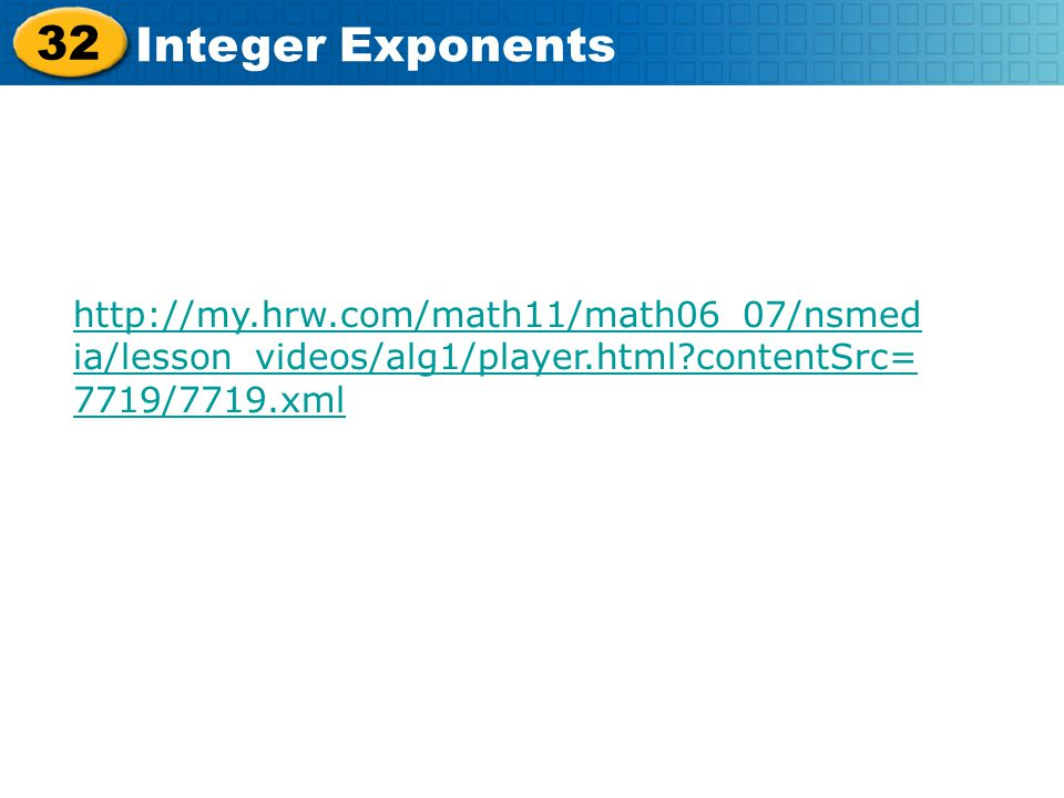 32 Integer Exponents http://my.hrw.com/math11/math06_07/nsmed ia/lesson_videos/alg1/player.html?contentSrc= 7719/7719.xml
