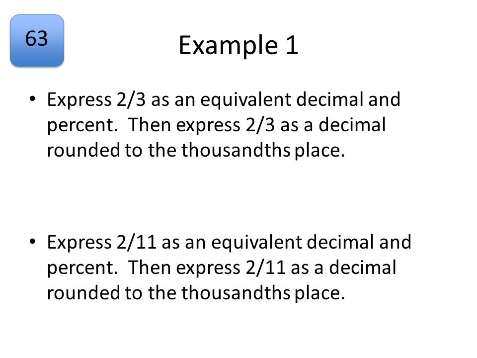 63 Example 1 Express 2/3 as an equivalent decimal and percent. Then express 2/3 as a decimal rounded to the thousandths place. Express 2/11 as an equi