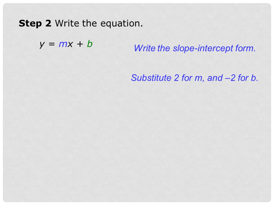 Step 2 Write the equation. y = mx + b Write the slope-intercept form. Substitute 2 for m, and –2 for b.