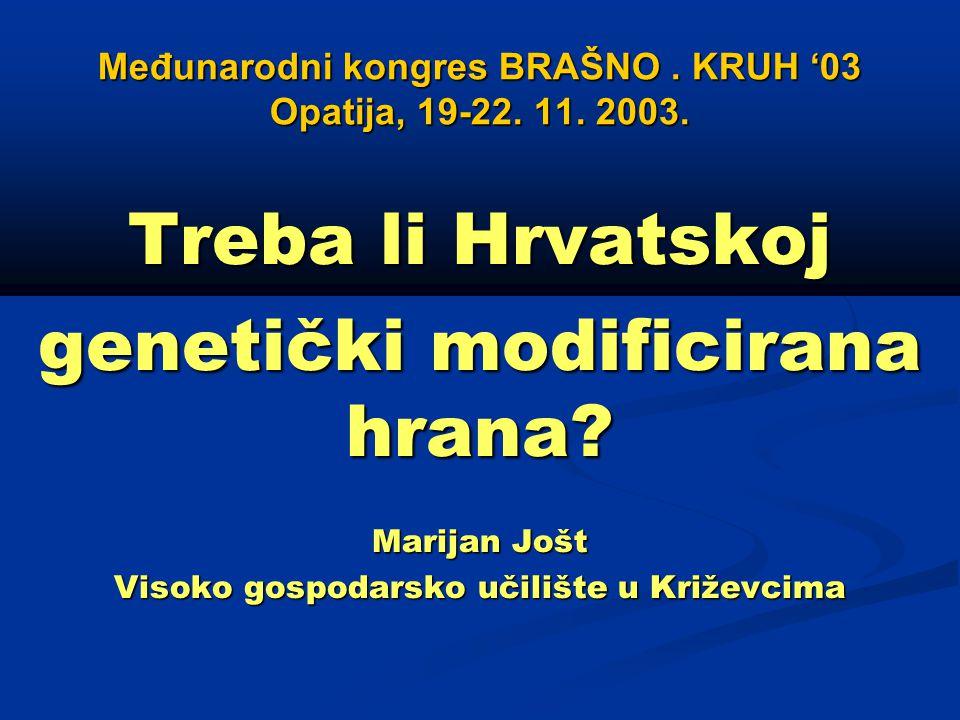 Međunarodni kongres BRAŠNO. KRUH '03 Opatija, 19-22. 11. 2003. Treba li Hrvatskoj genetički modificirana hrana? Marijan Jošt Visoko gospodarsko učiliš