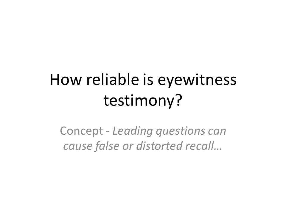 How reliable is eyewitness testimony? Concept - Leading questions can cause false or distorted recall…
