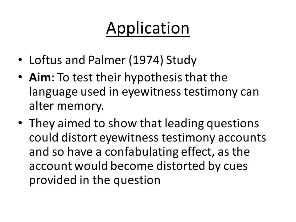 Application Loftus and Palmer (1974) Study Aim: To test their hypothesis that the language used in eyewitness testimony can alter memory. They aimed t