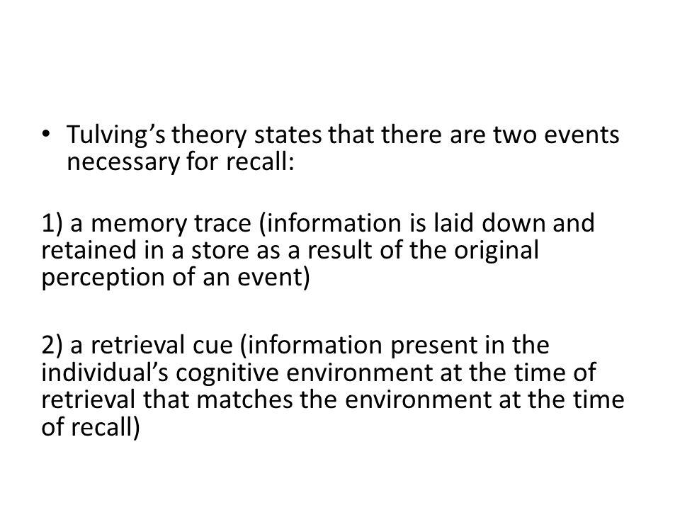 Tulving's theory states that there are two events necessary for recall: 1) a memory trace (information is laid down and retained in a store as a resul