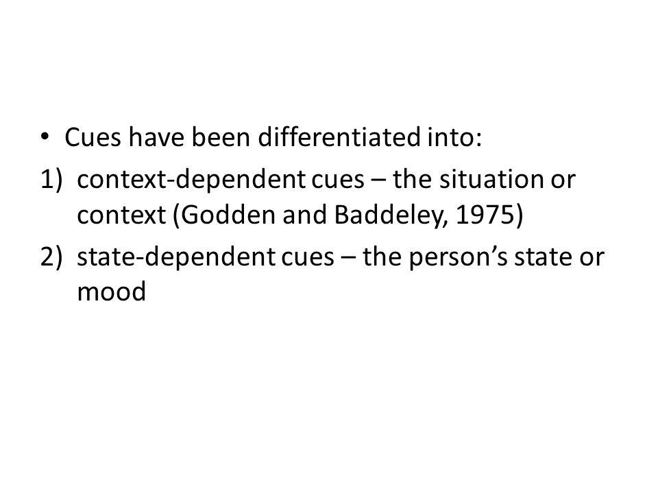 Cues have been differentiated into: 1)context-dependent cues – the situation or context (Godden and Baddeley, 1975) 2)state-dependent cues – the perso