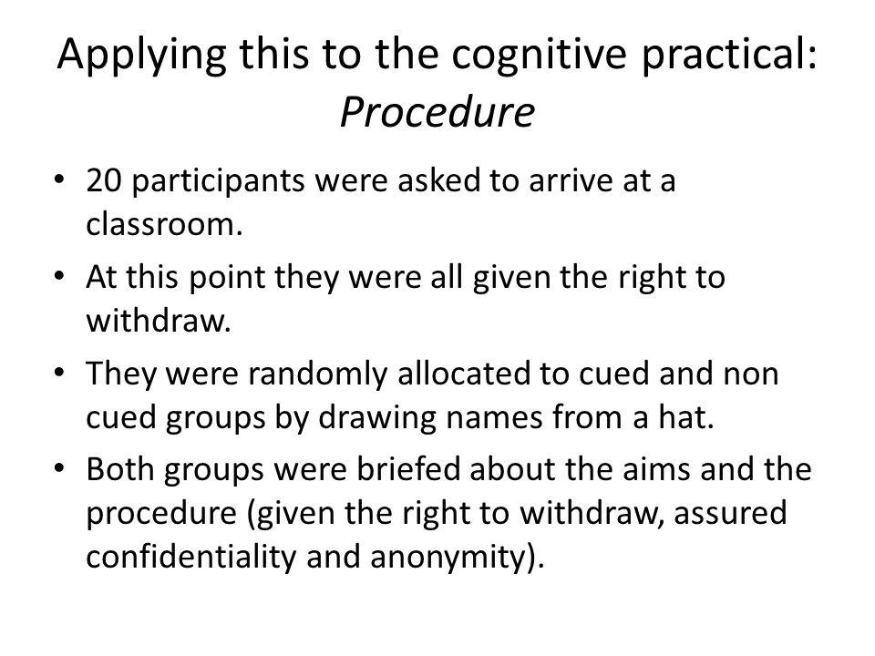 Applying this to the cognitive practical: Procedure 20 participants were asked to arrive at a classroom. At this point they were all given the right t