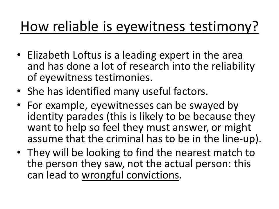 How reliable is eyewitness testimony? Elizabeth Loftus is a leading expert in the area and has done a lot of research into the reliability of eyewitne