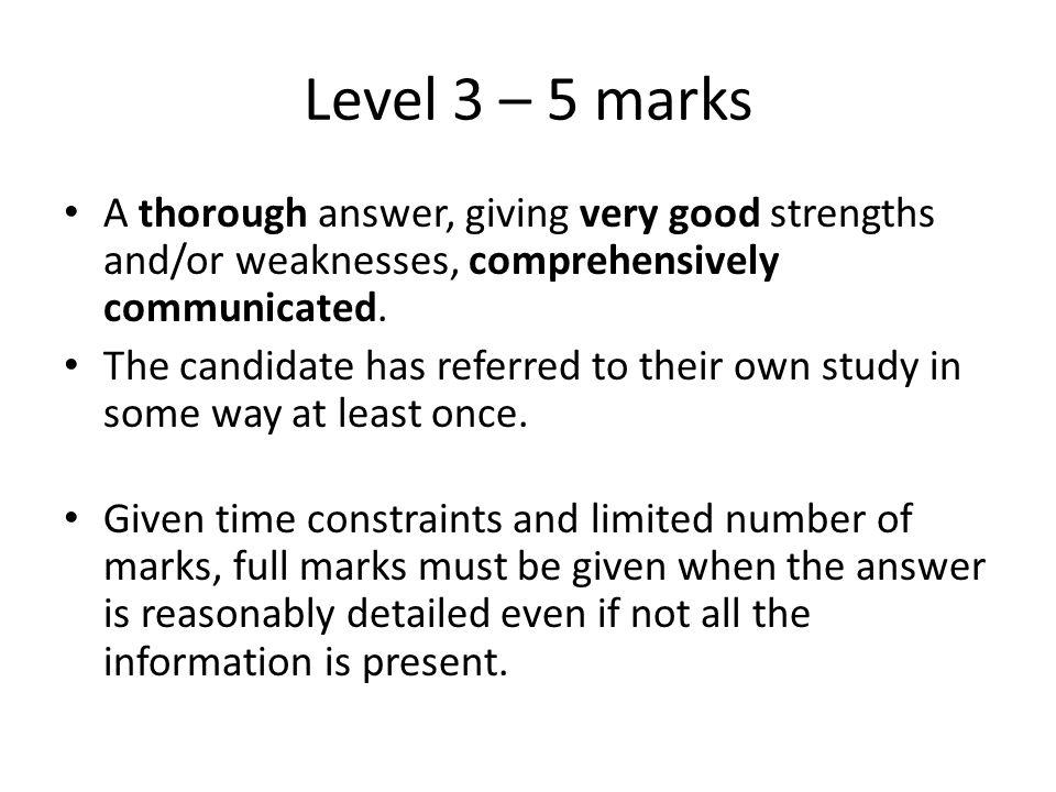 Level 3 – 5 marks A thorough answer, giving very good strengths and/or weaknesses, comprehensively communicated. The candidate has referred to their o