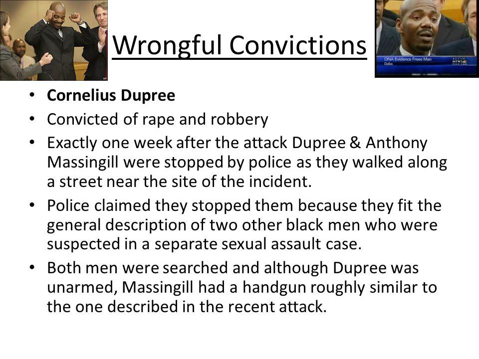 Wrongful Convictions Cornelius Dupree Convicted of rape and robbery Exactly one week after the attack Dupree & Anthony Massingill were stopped by poli