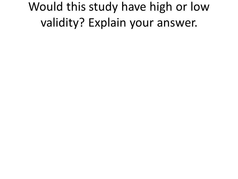 Would this study have high or low validity? Explain your answer.
