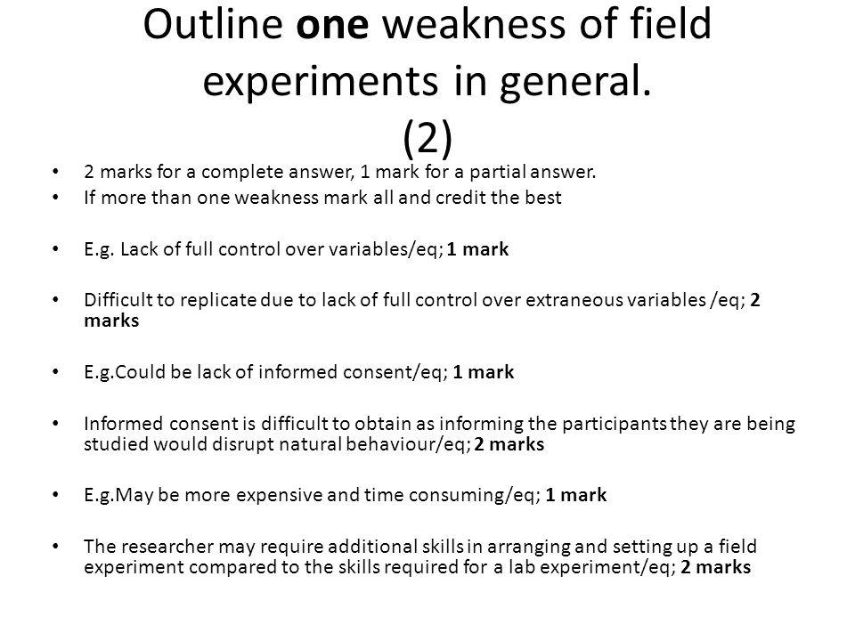 Outline one weakness of field experiments in general. (2) 2 marks for a complete answer, 1 mark for a partial answer. If more than one weakness mark a