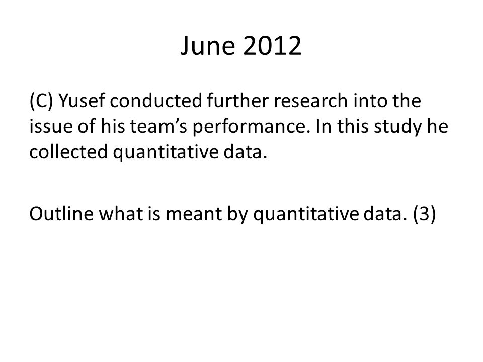 June 2012 (C) Yusef conducted further research into the issue of his team's performance. In this study he collected quantitative data. Outline what is