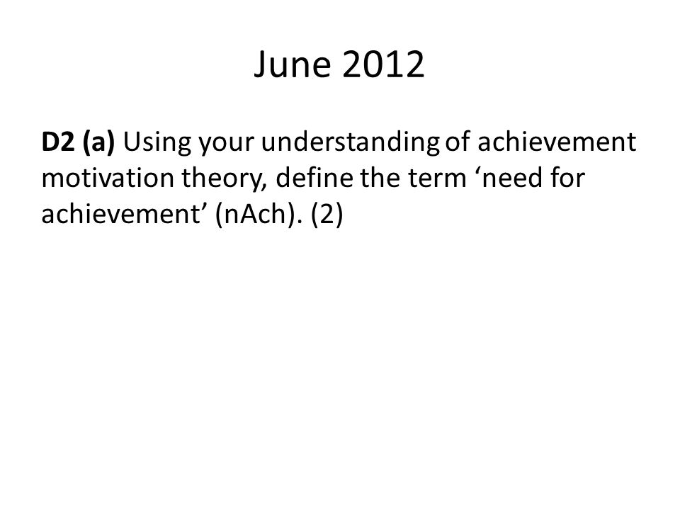 June 2012 D2 (a) Using your understanding of achievement motivation theory, define the term 'need for achievement' (nAch). (2)