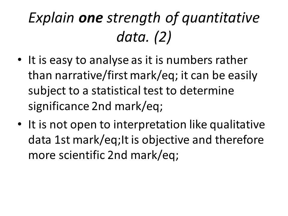 Explain one strength of quantitative data. (2) It is easy to analyse as it is numbers rather than narrative/first mark/eq; it can be easily subject to