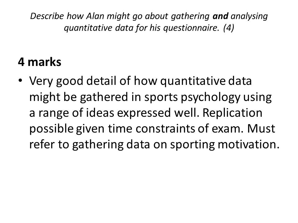 4 marks Very good detail of how quantitative data might be gathered in sports psychology using a range of ideas expressed well. Replication possible g