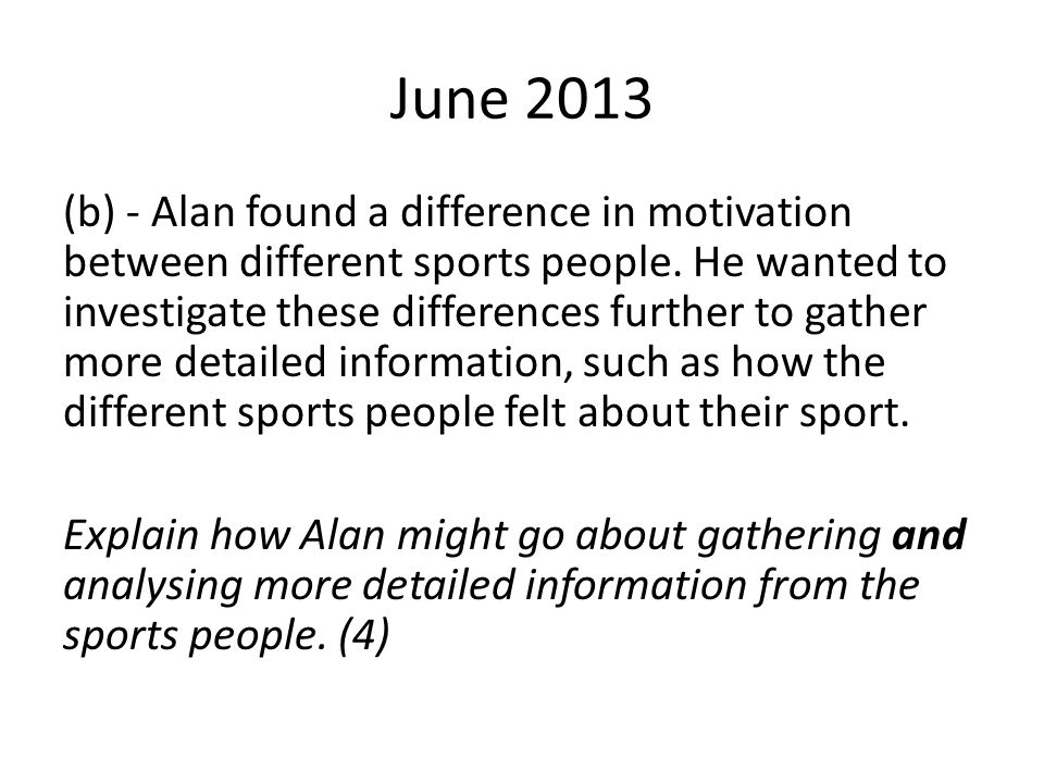 June 2013 (b) - Alan found a difference in motivation between different sports people. He wanted to investigate these differences further to gather mo