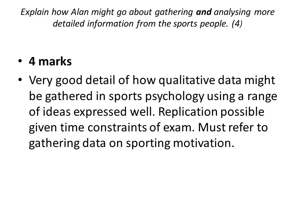 4 marks Very good detail of how qualitative data might be gathered in sports psychology using a range of ideas expressed well. Replication possible gi