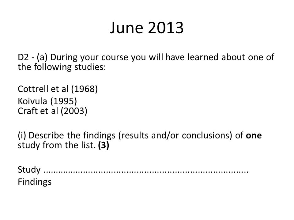 June 2013 D2 - (a) During your course you will have learned about one of the following studies: Cottrell et al (1968) Koivula (1995) Craft et al (2003