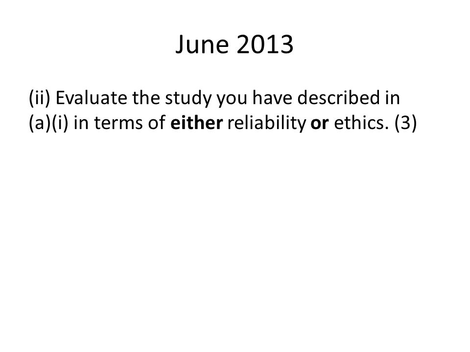 June 2013 (ii) Evaluate the study you have described in (a)(i) in terms of either reliability or ethics. (3)