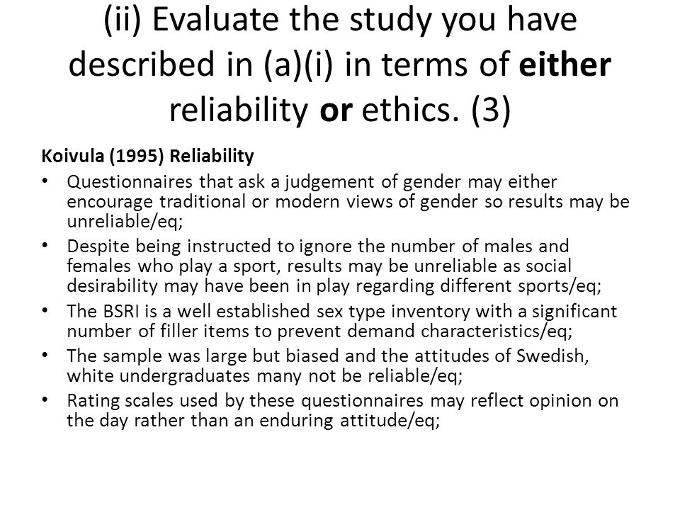 Koivula (1995) Reliability Questionnaires that ask a judgement of gender may either encourage traditional or modern views of gender so results may be