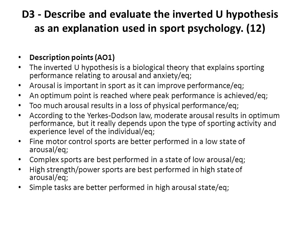 Description points (AO1) The inverted U hypothesis is a biological theory that explains sporting performance relating to arousal and anxiety/eq; Arous