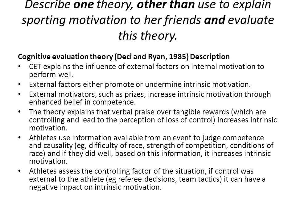 Describe one theory, other than use to explain sporting motivation to her friends and evaluate this theory. Cognitive evaluation theory (Deci and Ryan