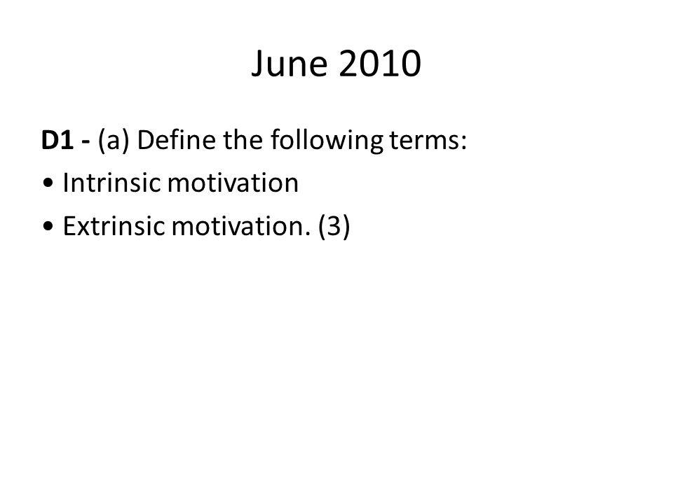 June 2010 D1 - (a) Define the following terms: Intrinsic motivation Extrinsic motivation. (3)