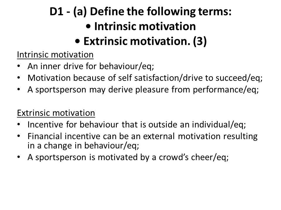 D1 - (a) Define the following terms: Intrinsic motivation Extrinsic motivation. (3) Intrinsic motivation An inner drive for behaviour/eq; Motivation b