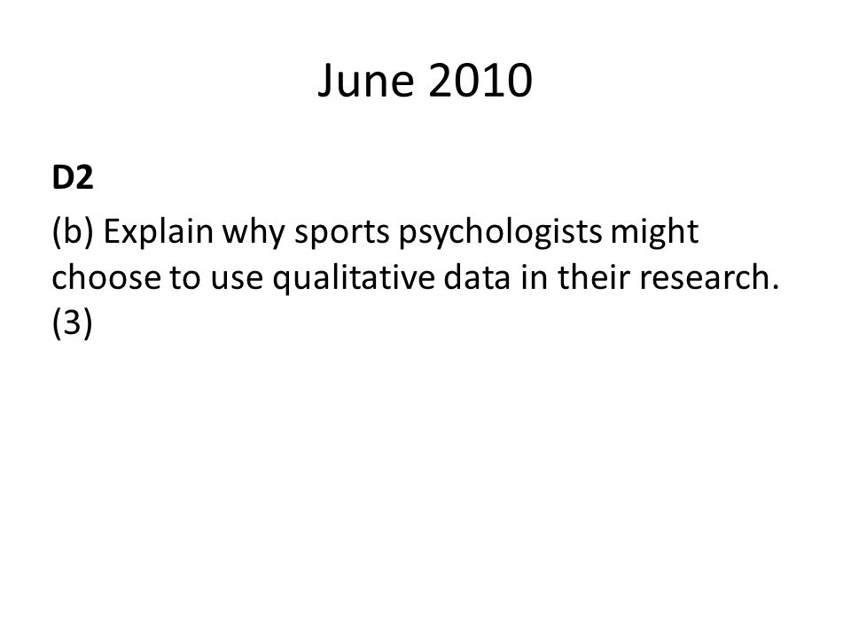 June 2010 D2 (b) Explain why sports psychologists might choose to use qualitative data in their research. (3)