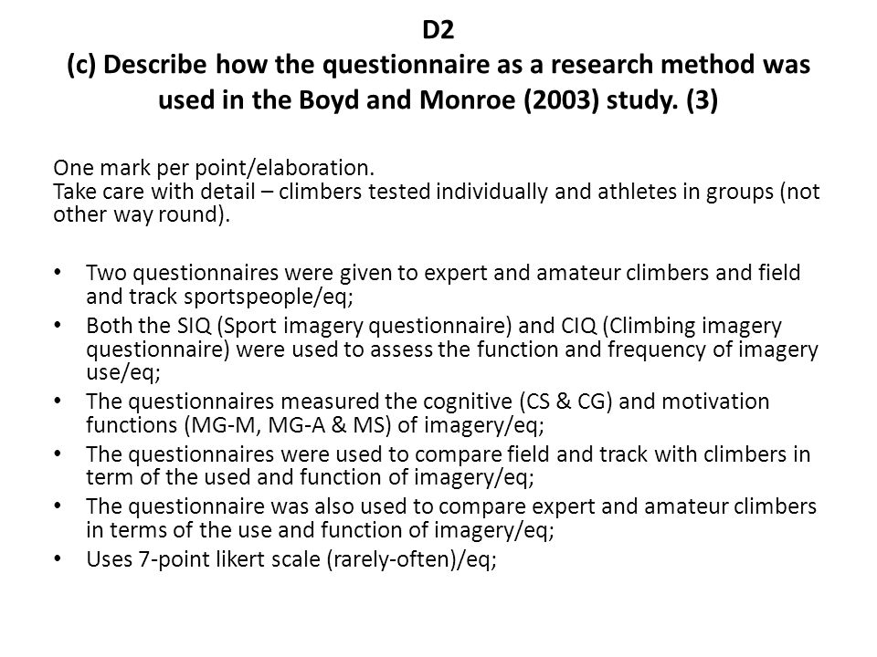 D2 (c) Describe how the questionnaire as a research method was used in the Boyd and Monroe (2003) study. (3) One mark per point/elaboration. Take care