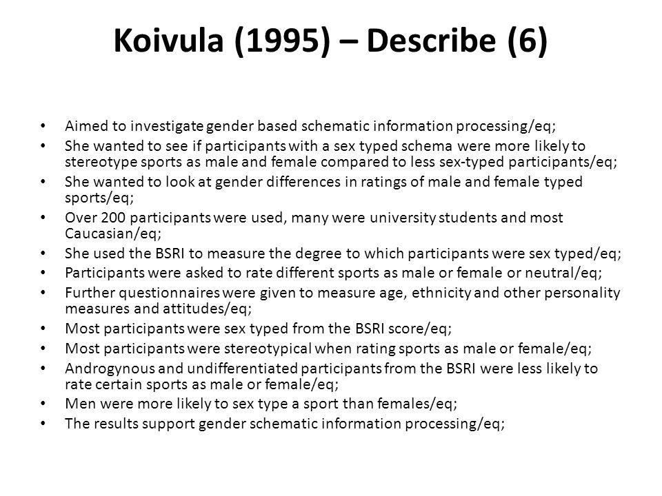 Koivula (1995) – Describe (6) Aimed to investigate gender based schematic information processing/eq; She wanted to see if participants with a sex type