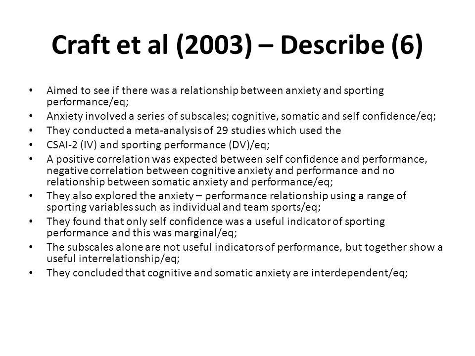 Craft et al (2003) – Describe (6) Aimed to see if there was a relationship between anxiety and sporting performance/eq; Anxiety involved a series of s