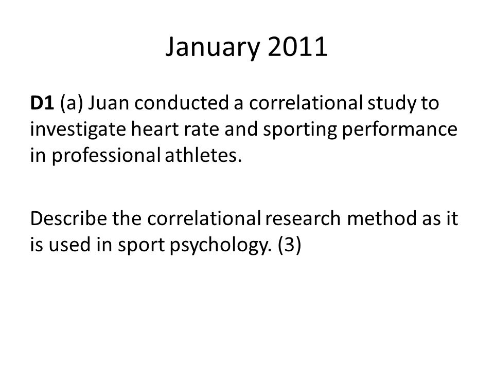 January 2011 D1 (a) Juan conducted a correlational study to investigate heart rate and sporting performance in professional athletes. Describe the cor