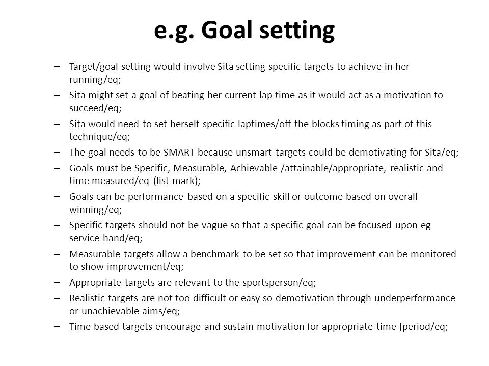 e.g. Goal setting – Target/goal setting would involve Sita setting specific targets to achieve in her running/eq; – Sita might set a goal of beating h
